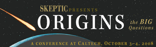 ORIGINS - The BIG Questions Conference (October 3-4, 2008), presented by the Skeptics Society
