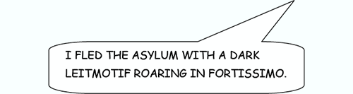 I fled the asylum with a dark leitmotif roaring in fortissimo.