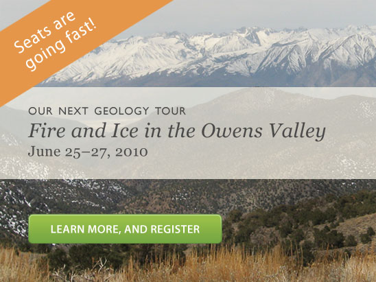 Our next geology tour: Fire and Ice: Volcanoes, Glaciers and Earthquakes of the Owens Valley