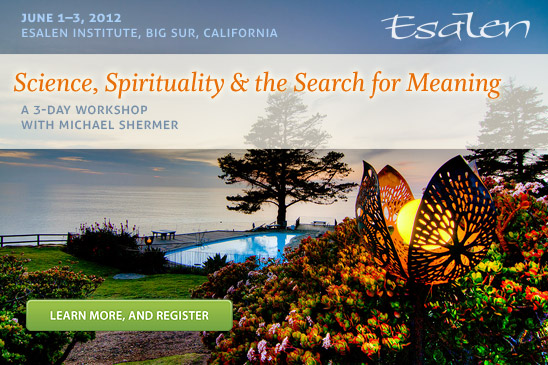 A 3-Day Workshop with Michael Shermer at the Esalen Institute in Bog Sur, Califronia. June 1-3, 2012. Register online at Esalen.org.