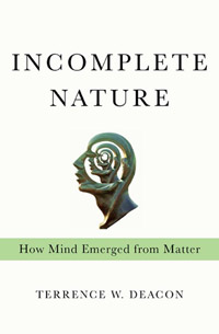 Incomplete Nature: How Mind Emerged From Matter, by Terrence Deacon (book cover)