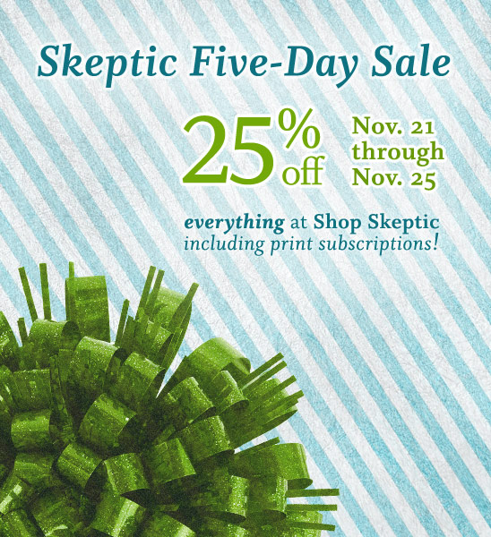 Announcing the Skeptic 5-day sale. Shop now and save 25% off everything at Shop Skeptic, November 21 through November 25, 2012 (PST).