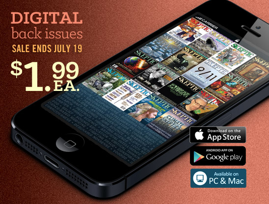 Digital back issues on sale now thru July 19, 2013. $1.99 each within the Skeptic Magazine App for iOS, Android, BlackBerry PlayBook, Kindle Fire HD, Mac, PC, and Windows 8 devices.