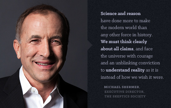 Science and reason have done more to make the modern world than any other force in history. We must think clearly about all claims, and face the universe with courage and an unblinking conviction to understand reality as it is instead of how we wish it were.  MICHAEL SHERMER, EXECUTIVE DIRECTOR, THE SKEPTICS SOCIETY