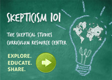Skepticism 101: The Skeptical Studies Curriculum Resource Center. EXPLORE. EDUCATE. SHARE.