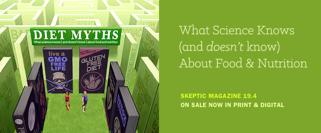 Skeptic magazine 19.4 (Diet Myths: What Science Knows (and doesn't know) about Food and Nutrition), available digitally in our App, and in print from Shop Skeptic