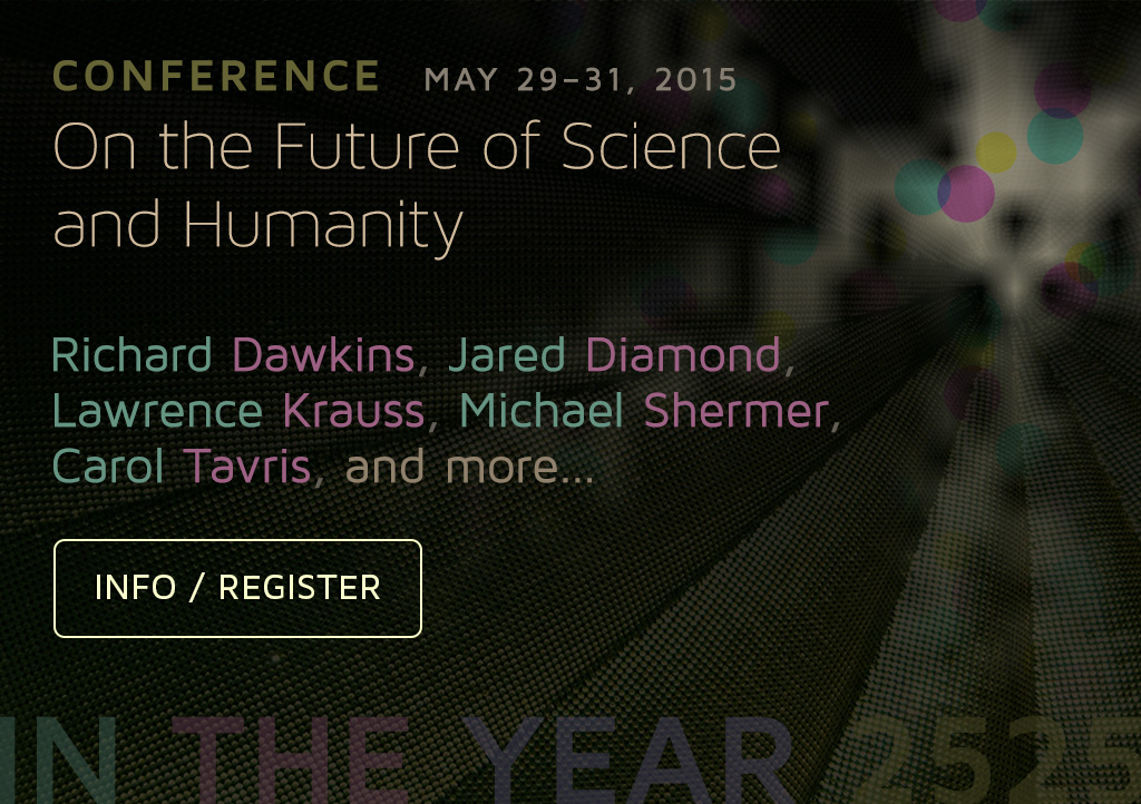 CONFERENCE May 29-31, 2015 On the Future of Science and Humanity. Richard Dawkins, Jared Diamond, Lawrence Krauss, Michael Shermer, Carol Tavris, and more... Information and Registration