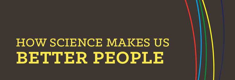 How Science Makes Us Better People