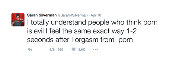 I totally understand people who think porn is evil i feel the same exact way 1-2 seconds after I orgasm from porn. (Tweet by comedian Sarah Silverman on April 16, 2016. https://twitter.com/SarahKSilverman)