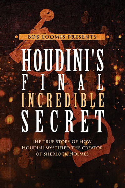 Houdini's Final Incredible Secret: How Houdini Mystified Sherlock Holmes' Creator