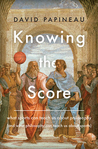 Knowing the Score: What sports can teach us about philosophy (and what philosophy can teach us about sports) [BOOK COVER]