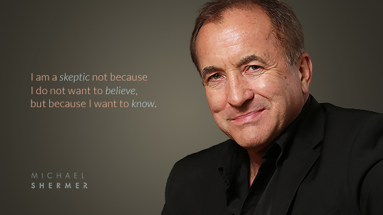 I am a skeptic not because I do not want to believe, but because I want to know. --Michael Shermer