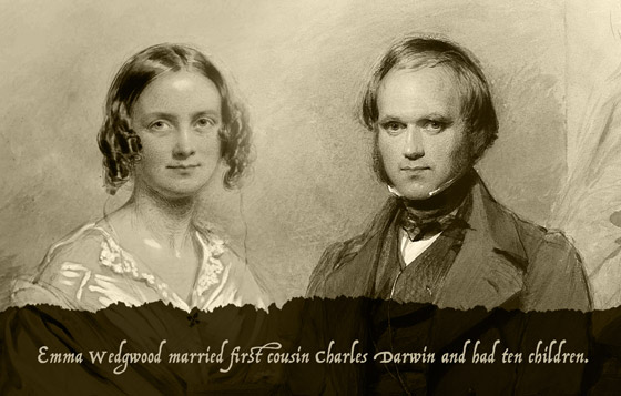 Emma Wedgwood married her first cousin Charles Darwin and had ten children.