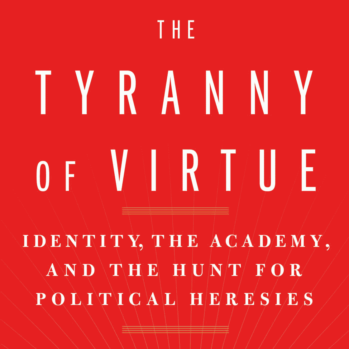 The Tyranny of Virtue: Identity, The Academy, and the Hunt for Political Heresies (detail of book cover)