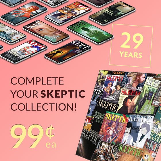 Complete your Skeptic Magazine Collection. Back Issues on sale for 99 cents each (in print and digital formats)