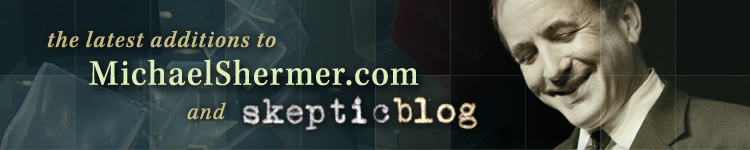 the latest additions to MichaelShermer.com and SkepticBlog.org