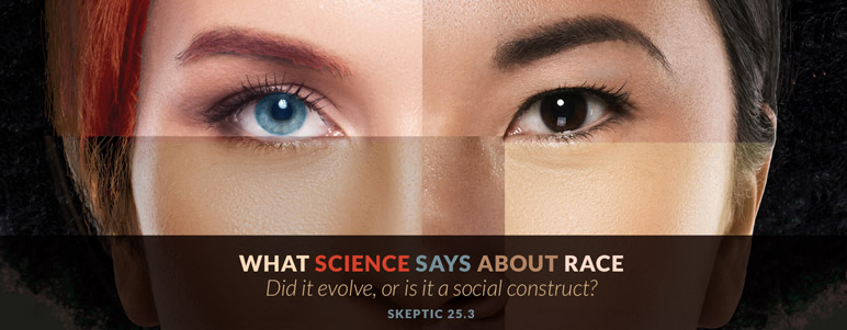 Did race evolve, or is it a social construct? What does science say about it? Explore the topic in Skeptic 25.3!