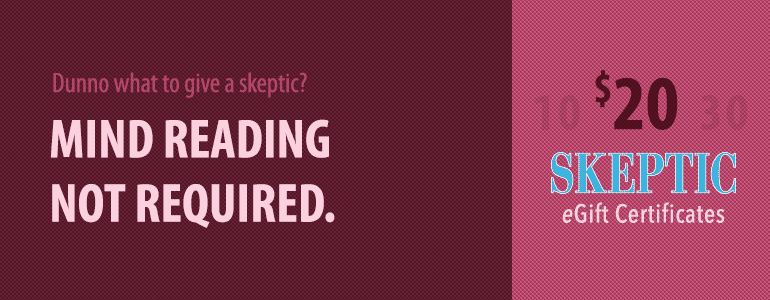 Mind-reading not required. Give Skeptic eGift Certificates, in denominations of $10-250.