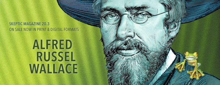 Get the latest issue of Skeptic magazine, on ALFRED RUSSEL WALLACE (issue 20.3)