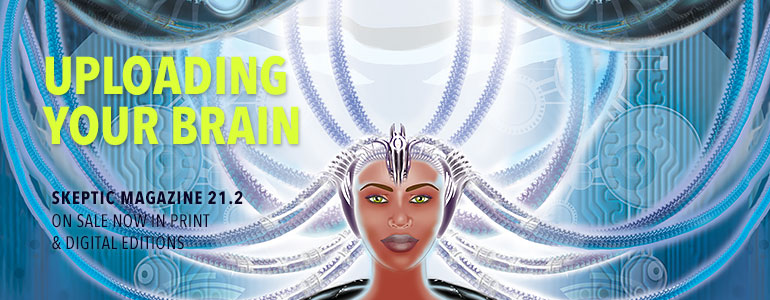 Get the latest issue of Skeptic magazine issue 21.2: Uploading Your Brain