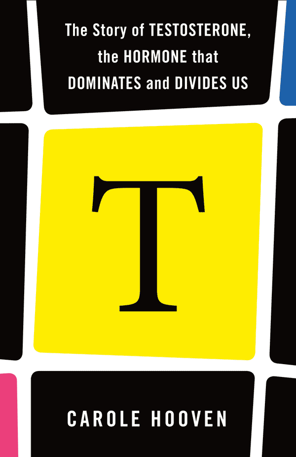 T: The Story of Testosterone, the Hormone that Dominates and Divides Us (book cover)